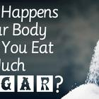 What Happens to Your Body When You Eat Too Much Sugar??